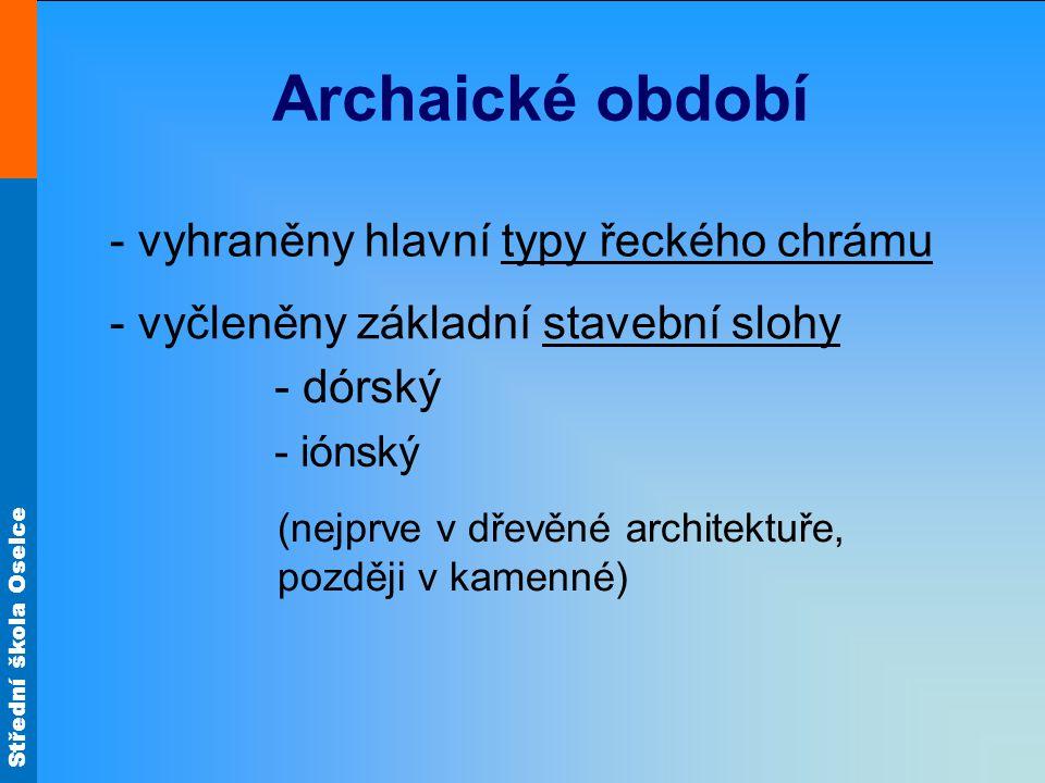 Střední škola Oselce Archaické období - vyhraněny hlavní typy řeckého chrámu - vyčleněny základní stavební slohy - dórský - iónský (nejprve v dřevěné