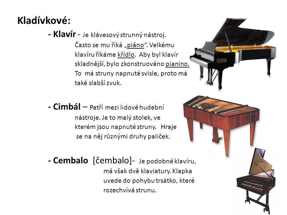 """Kladívkové: - Klavír - Je klávesový strunný nástroj. Často se mu říká """"piáno"""". Velkému klavíru říkáme křídlo. Aby byl klavír skladnější, bylo zkonstru"""