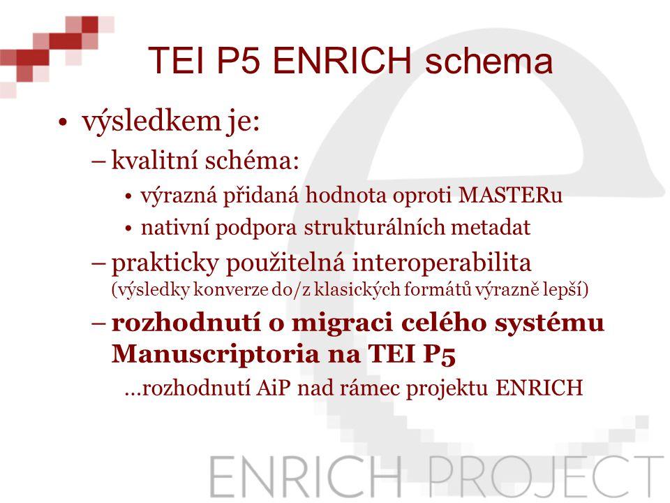 výsledkem je: –kvalitní schéma: výrazná přidaná hodnota oproti MASTERu nativní podpora strukturálních metadat –prakticky použitelná interoperabilita (výsledky konverze do/z klasických formátů výrazně lepší) –rozhodnutí o migraci celého systému Manuscriptoria na TEI P5 …rozhodnutí AiP nad rámec projektu ENRICH TEI P5 ENRICH schema