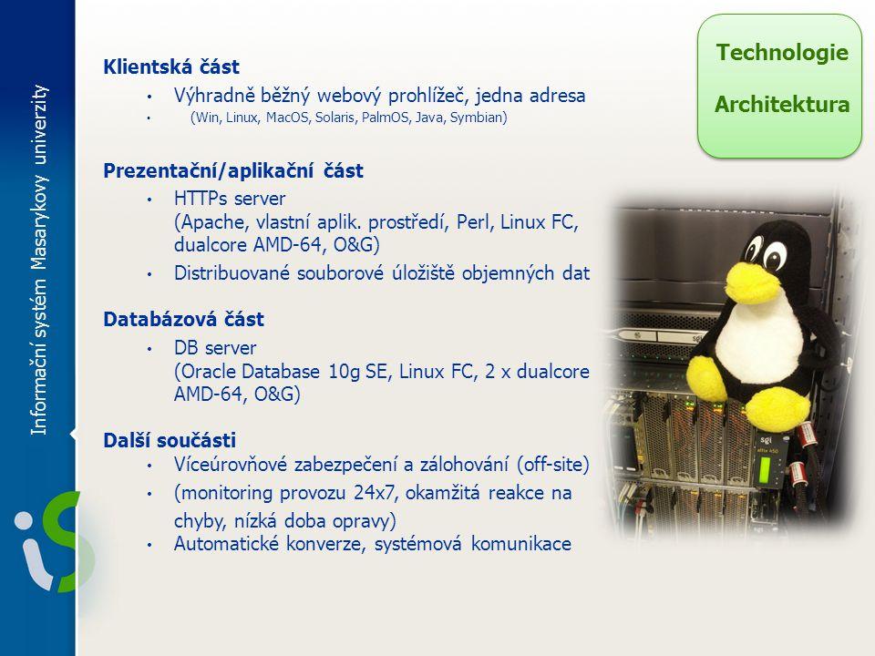 Informační systém Masarykovy univerzity Technologie Architektura Klientská část Výhradně běžný webový prohlížeč, jedna adresa (Win, Linux, MacOS, Solaris, PalmOS, Java, Symbian) Prezentační/aplikační část HTTPs server (Apache, vlastní aplik.