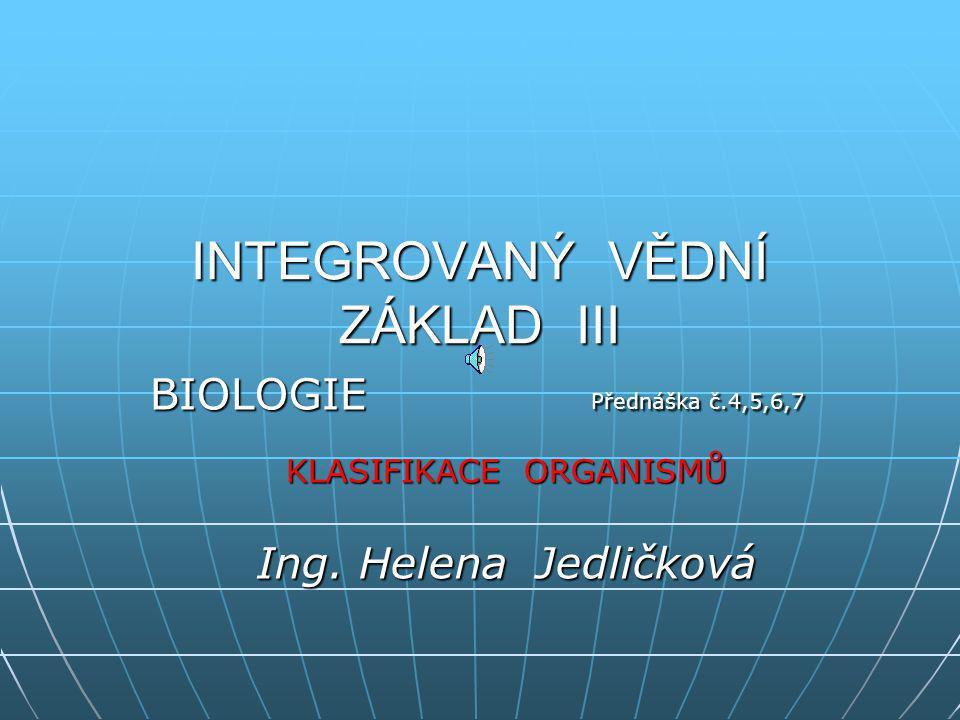 INTEGROVANÝ VĚDNÍ ZÁKLAD III BIOLOGIE Přednáška č.4,5,6,7 KLASIFIKACE ORGANISMŮ Ing.