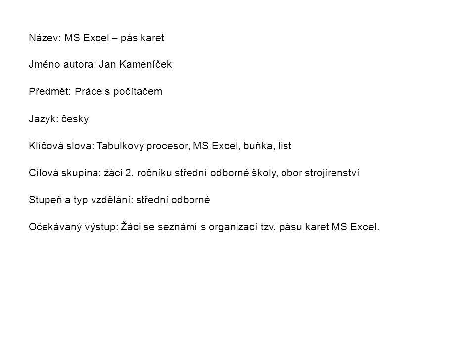 Název: MS Excel – pás karet Jméno autora: Jan Kameníček Předmět: Práce s počítačem Jazyk: česky Klíčová slova: Tabulkový procesor, MS Excel, buňka, list Cílová skupina: žáci 2.