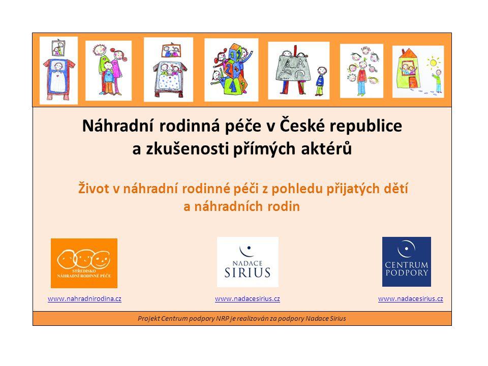 Projekt Centrum podpory NRP je realizován za podpory Nadace Sirius Život v náhradní rodinné péči z pohledu přijatých dětí a náhradních rodin Zkoumanou skupinu tvořilo: 22 rodin s osvojeným dítětem a 30 pěstounských rodin 28 přijatých dětí ve věku od 15 do 29 let Náhradní rodinná péče v České republice a zkušenosti přímých aktérů 13.