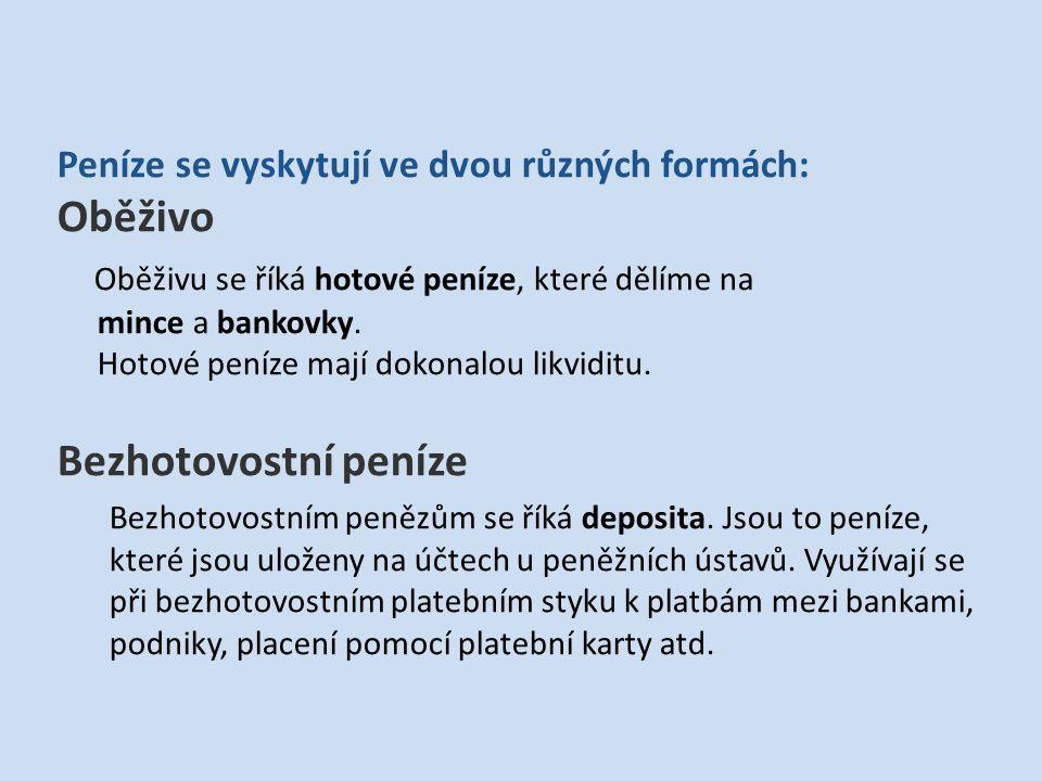 Peníze se vyskytují ve dvou různých formách: Oběživo Oběživu se říká hotové peníze, které dělíme na mince a bankovky.