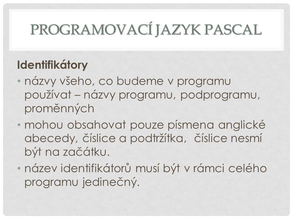PROGRAMOVACÍ JAZYK PASCAL Identifikátory názvy všeho, co budeme v programu používat – názvy programu, podprogramu, proměnných mohou obsahovat pouze pí