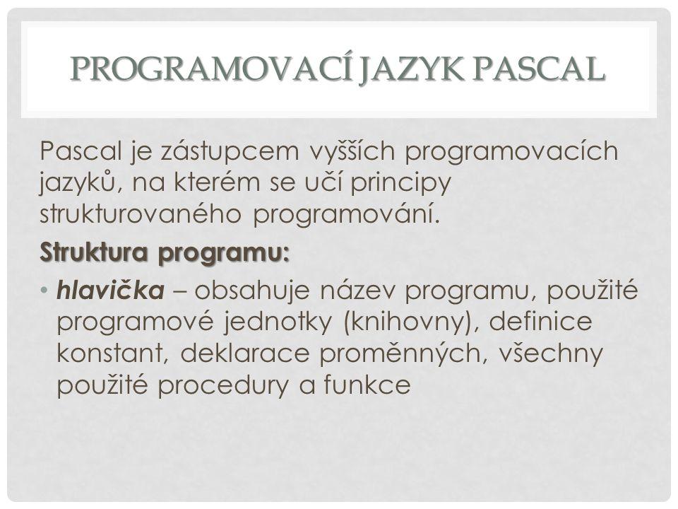 PROGRAMOVACÍ JAZYK PASCAL Pascal je zástupcem vyšších programovacích jazyků, na kterém se učí principy strukturovaného programování. Struktura program