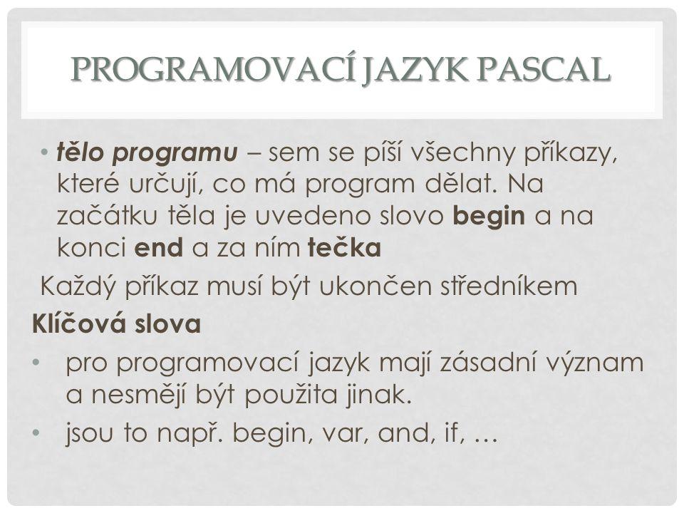 PROGRAMOVACÍ JAZYK PASCAL tělo programu – sem se píší všechny příkazy, které určují, co má program dělat. Na začátku těla je uvedeno slovo begin a na