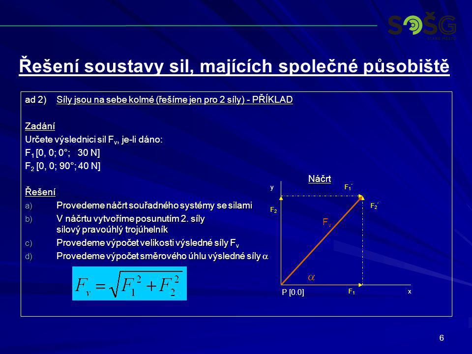 6 ad 2)Síly jsou na sebe kolmé (řešíme jen pro 2 síly) - PŘÍKLAD Zadání Určete výslednici sil F v, je-li dáno: F 1 [0, 0; 0°; 30 N] F 2 [0, 0; 90°; 40