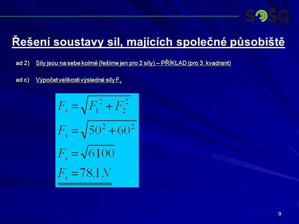 9 ad 2)Síly jsou na sebe kolmé (řešíme jen pro 2 síly) – PŘÍKLAD (pro 3. kvadrant) ad c)Výpočet velikosti výsledné síly F v Řešení soustavy sil, majíc
