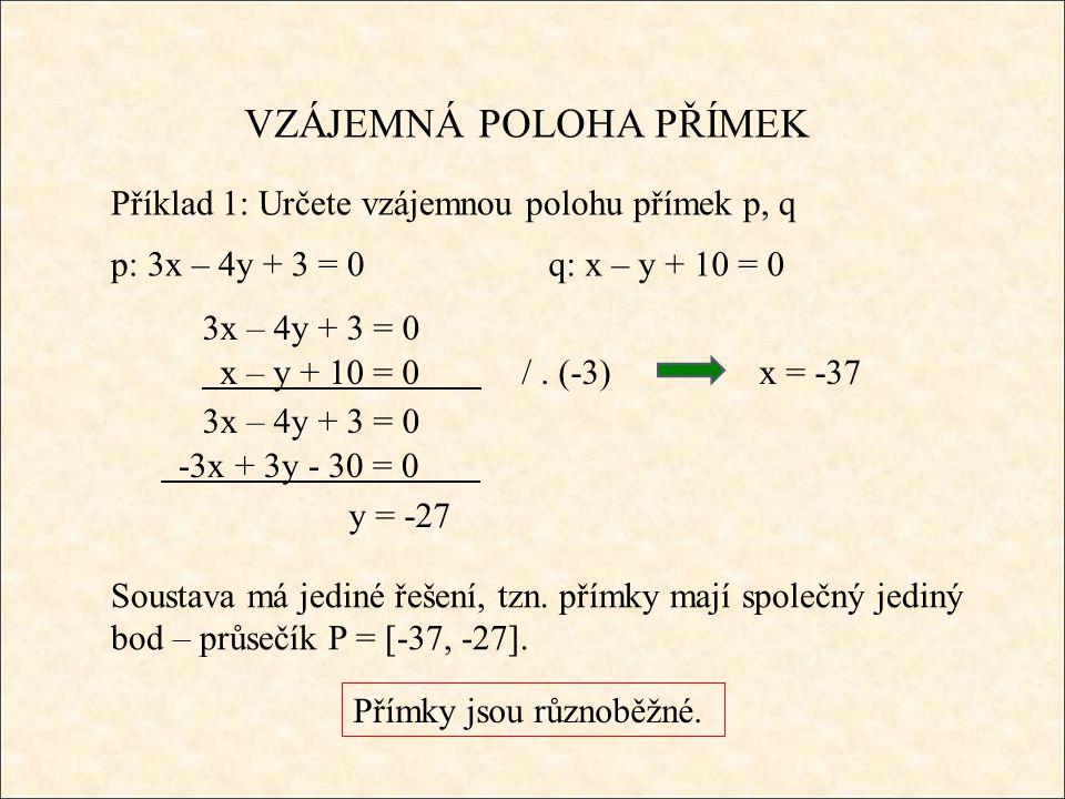 VZÁJEMNÁ POLOHA PŘÍMEK Příklad 1: Určete vzájemnou polohu přímek p, q p: 3x – 4y + 3 = 0q: x – y + 10 = 0 3x – 4y + 3 = 0 x – y + 10 = 0 /. (-3) 3x –