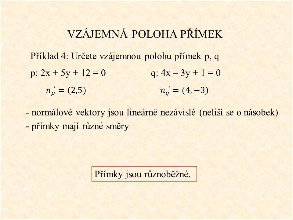 VZÁJEMNÁ POLOHA PŘÍMEK Příklad 4: Určete vzájemnou polohu přímek p, q p: 2x + 5y + 12 = 0q: 4x – 3y + 1 = 0 - normálové vektory jsou lineárně nezávislé (neliší se o násobek) Přímky jsou různoběžné.