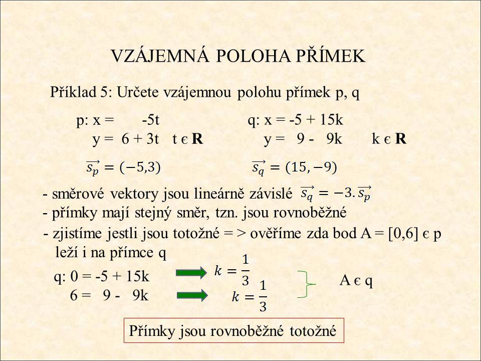 VZÁJEMNÁ POLOHA PŘÍMEK Příklad 5: Určete vzájemnou polohu přímek p, q q: x = -5 + 15k y = 9 - 9k k є R Přímky jsou rovnoběžné totožné p: x = -5t y = 6