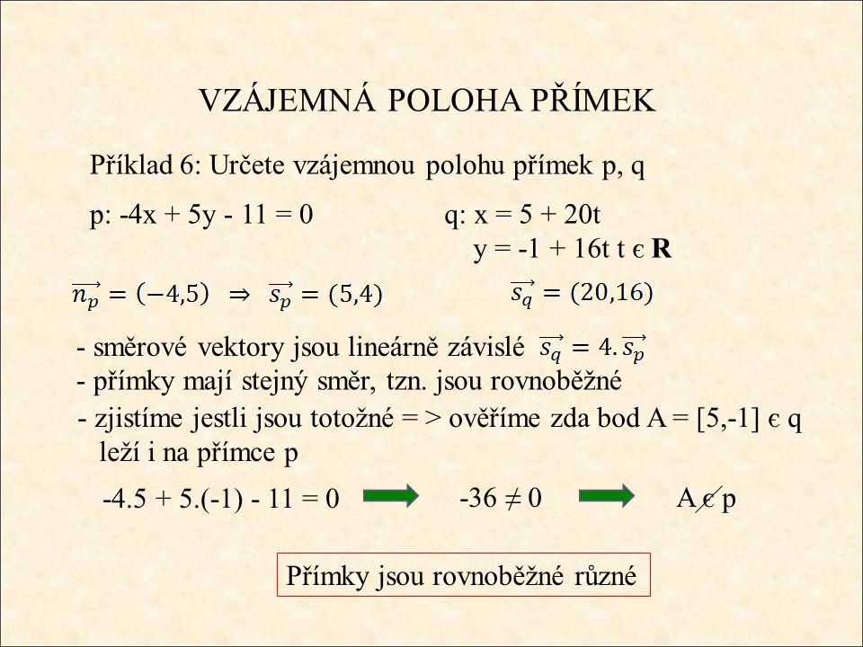 VZÁJEMNÁ POLOHA PŘÍMEK Příklad 6: Určete vzájemnou polohu přímek p, q p: -4x + 5y - 11 = 0q: x = 5 + 20t y = -1 + 16tt є R Přímky jsou rovnoběžné různé - směrové vektory jsou lineárně závislé - přímky mají stejný směr, tzn.