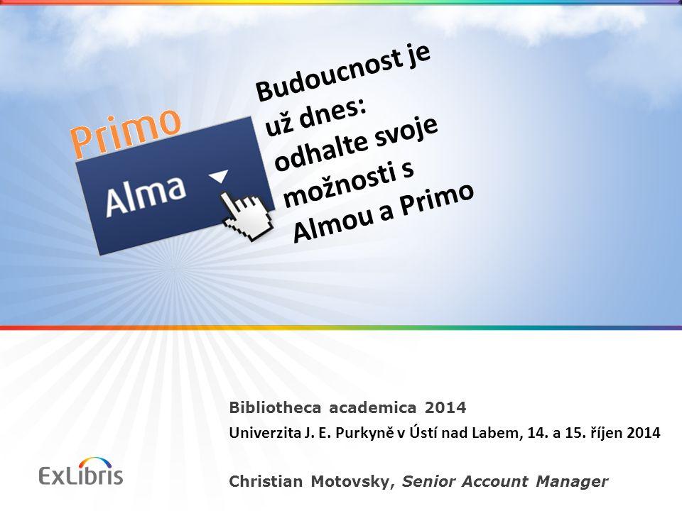 Bibliotheca academica 2014 Univerzita J. E. Purkyně v Ústí nad Labem, 14. a 15. říjen 2014 Christian Motovsky, Senior Account Manager Budoucnost je už