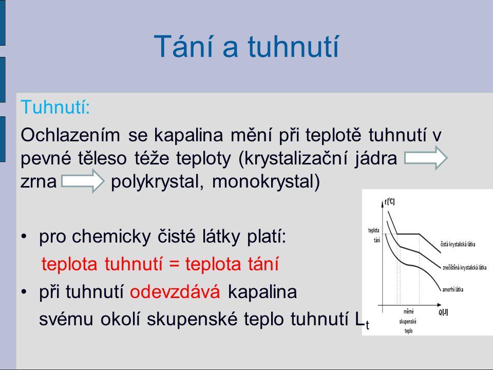 Tání a tuhnutí Tuhnutí: Ochlazením se kapalina mění při teplotě tuhnutí v pevné těleso téže teploty (krystalizační jádra zrna polykrystal, monokrystal