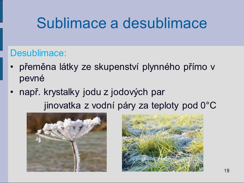 Sublimace a desublimace Desublimace: přeměna látky ze skupenství plynného přímo v pevné např. krystalky jodu z jodových par jinovatka z vodní páry za