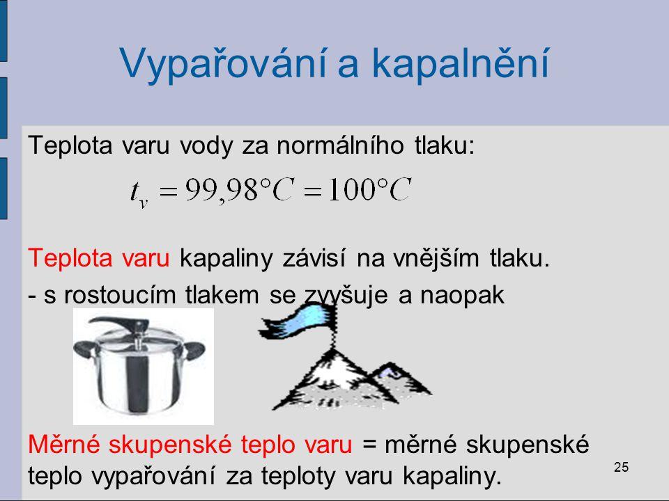 Vypařování a kapalnění Teplota varu vody za normálního tlaku: Teplota varu kapaliny závisí na vnějším tlaku. - s rostoucím tlakem se zvyšuje a naopak