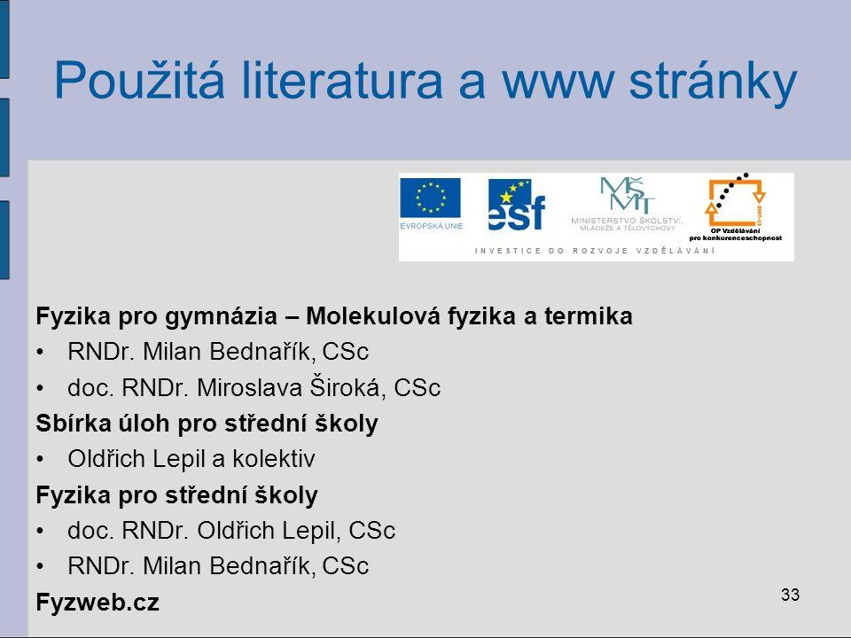 33 Použitá literatura a www stránky Fyzika pro gymnázia – Molekulová fyzika a termika RNDr. Milan Bednařík, CSc doc. RNDr. Miroslava Široká, CSc Sbírk