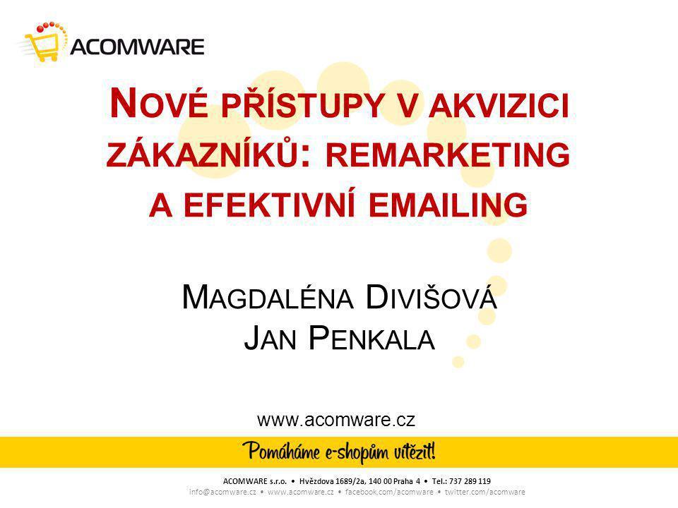 N OVÉ PŘÍSTUPY V AKVIZICI ZÁKAZNÍKŮ : REMARKETING A EFEKTIVNÍ EMAILING M AGDALÉNA D IVIŠOVÁ J AN P ENKALA www.acomware.cz ACOMWARE s.r.o.
