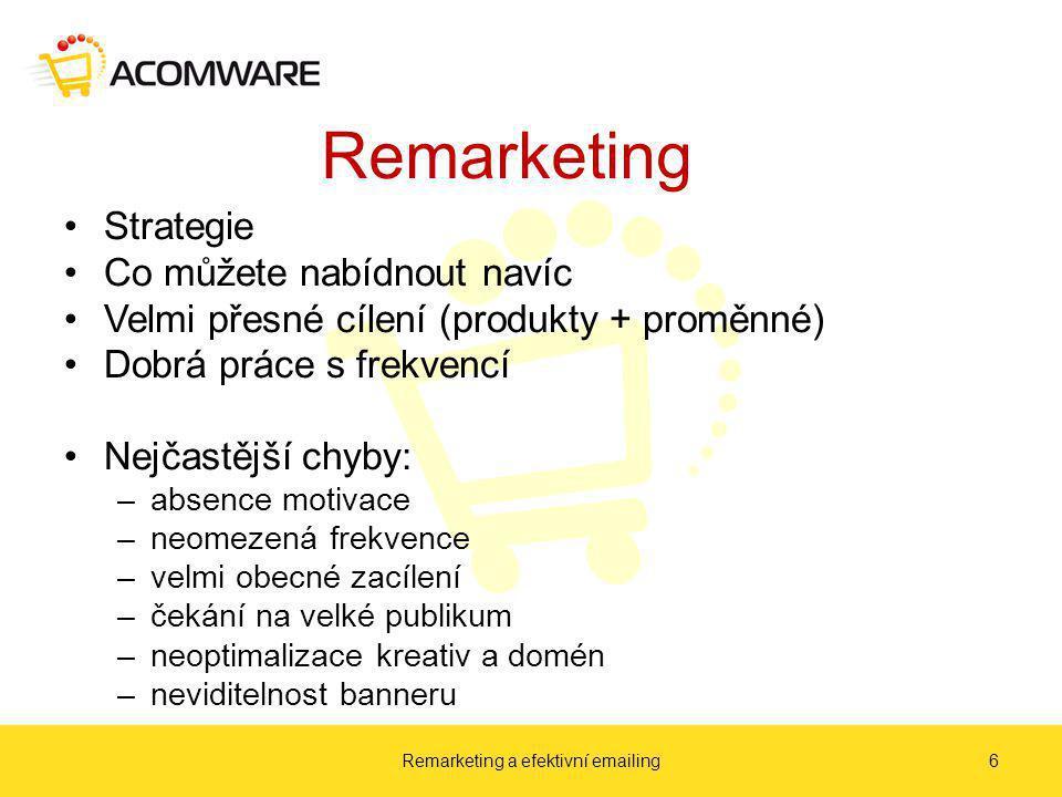 Remarketing Strategie Co můžete nabídnout navíc Velmi přesné cílení (produkty + proměnné) Dobrá práce s frekvencí Nejčastější chyby: –absence motivace –neomezená frekvence –velmi obecné zacílení –čekání na velké publikum –neoptimalizace kreativ a domén –neviditelnost banneru Remarketing a efektivní emailing6