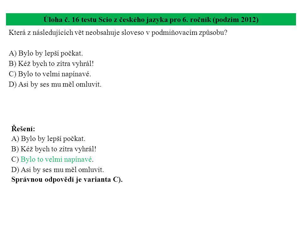 Úloha č. 16 testu Scio z českého jazyka pro 6. ročník (podzim 2012) Která z následujících vět neobsahuje sloveso v podmiňovacím způsobu? A) Bylo by le