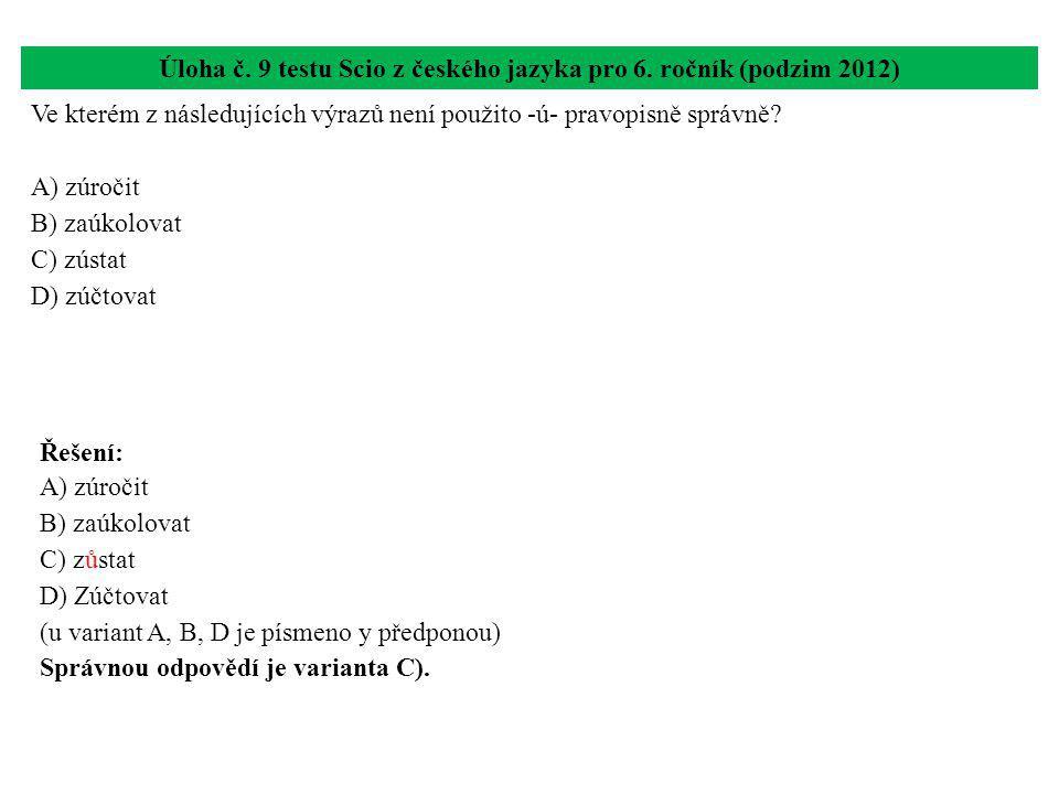 Úloha č. 9 testu Scio z českého jazyka pro 6. ročník (podzim 2012) Ve kterém z následujících výrazů není použito -ú- pravopisně správně? A) zúročit B)