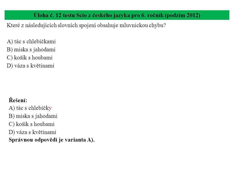 Úloha č. 12 testu Scio z českého jazyka pro 6. ročník (podzim 2012) Které z následujících slovních spojení obsahuje mluvnickou chybu? A) tác s chlebíč