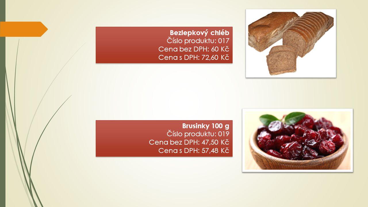 Bezlepkový chléb Číslo produktu: 017 Cena bez DPH: 60 Kč Cena s DPH: 72,60 Kč Bezlepkový chléb Číslo produktu: 017 Cena bez DPH: 60 Kč Cena s DPH: 72,60 Kč Brusinky 100 g Číslo produktu: 019 Cena bez DPH: 47,50 Kč Cena s DPH: 57,48 Kč Brusinky 100 g Číslo produktu: 019 Cena bez DPH: 47,50 Kč Cena s DPH: 57,48 Kč