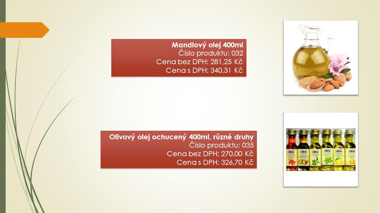 Mandlový olej 400ml Číslo produktu: 032 Cena bez DPH: 281,25 Kč Cena s DPH: 340,31 Kč Mandlový olej 400ml Číslo produktu: 032 Cena bez DPH: 281,25 Kč Cena s DPH: 340,31 Kč Olivový olej ochucený 400ml, různé druhy Číslo produktu: 035 Cena bez DPH: 270,00 Kč Cena s DPH: 326,70 Kč Olivový olej ochucený 400ml, různé druhy Číslo produktu: 035 Cena bez DPH: 270,00 Kč Cena s DPH: 326,70 Kč