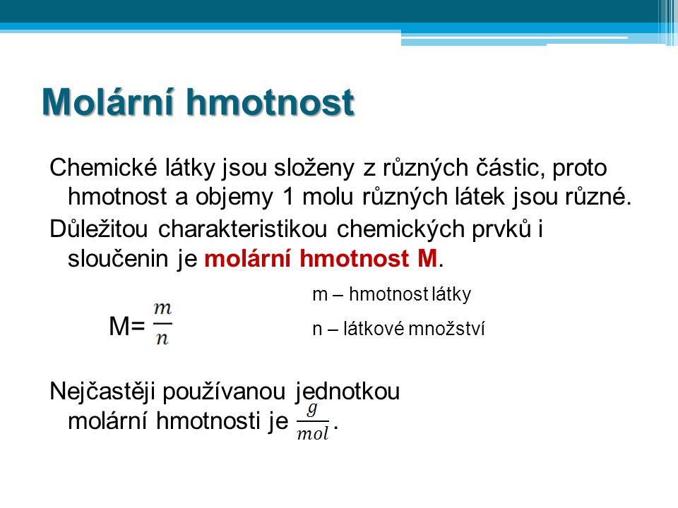 Molární hmotnost Chemické látky jsou složeny z různých částic, proto hmotnost a objemy 1 molu různých látek jsou různé. Důležitou charakteristikou che
