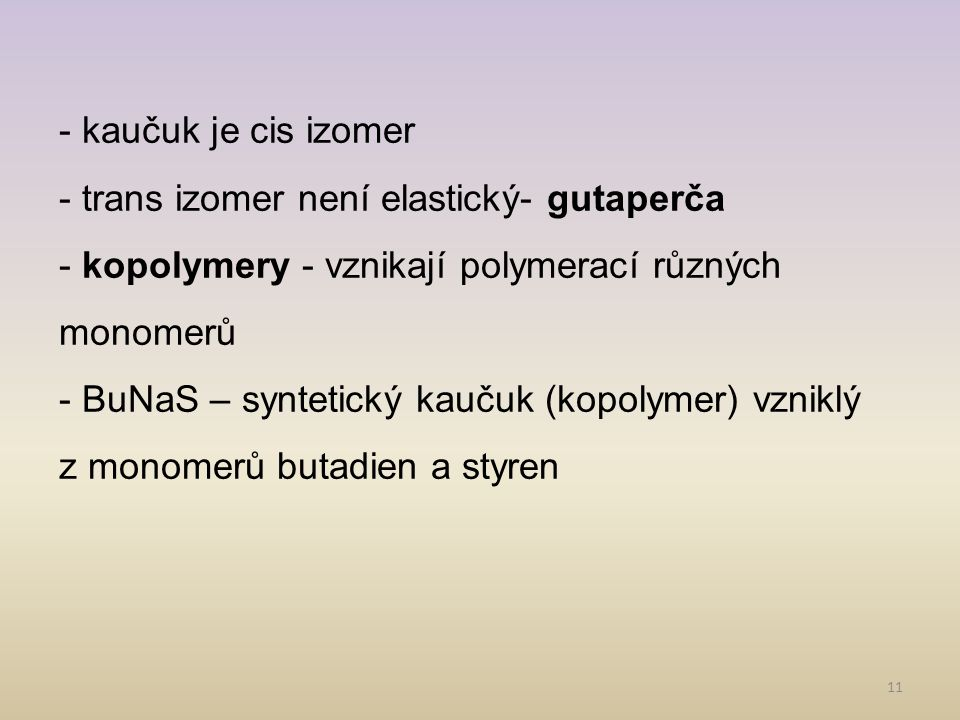 11 - kaučuk je cis izomer - trans izomer není elastický- gutaperča - kopolymery - vznikají polymerací různých monomerů - BuNaS – syntetický kaučuk (kopolymer) vzniklý z monomerů butadien a styren