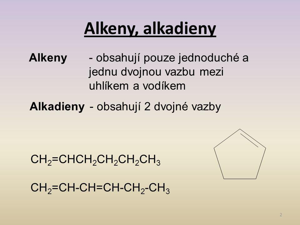 Alkeny, alkadieny 2 Alkeny- obsahují pouze jednoduché a jednu dvojnou vazbu mezi uhlíkem a vodíkem Alkadieny- obsahují 2 dvojné vazby CH 2 =CHCH 2 CH 2 CH 2 CH 3 CH 2 =CH-CH=CH-CH 2 -CH 3