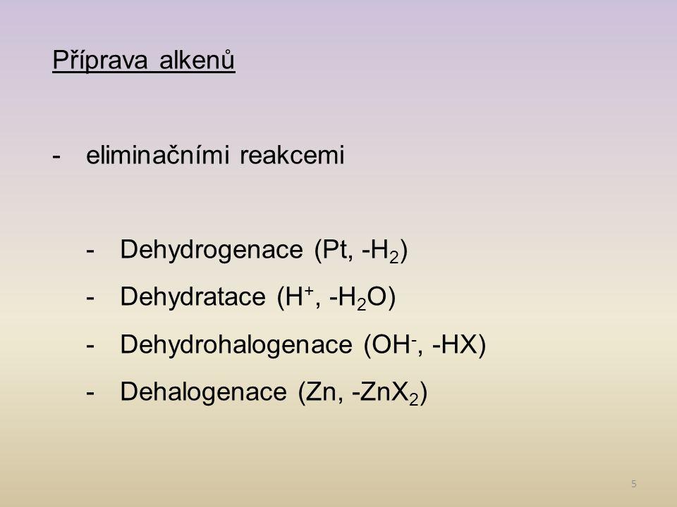 5 Příprava alkenů -eliminačními reakcemi -Dehydrogenace (Pt, -H 2 ) -Dehydratace (H +, -H 2 O) -Dehydrohalogenace (OH -, -HX) -Dehalogenace (Zn, -ZnX 2 )