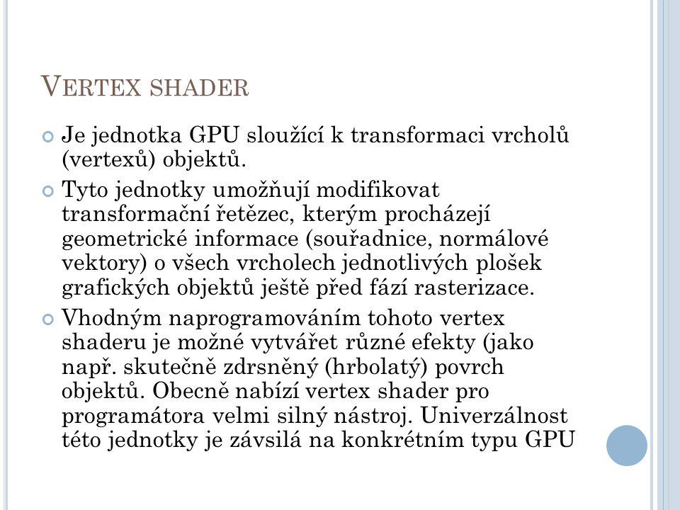 V ERTEX SHADER Je jednotka GPU sloužící k transformaci vrcholů (vertexů) objektů.