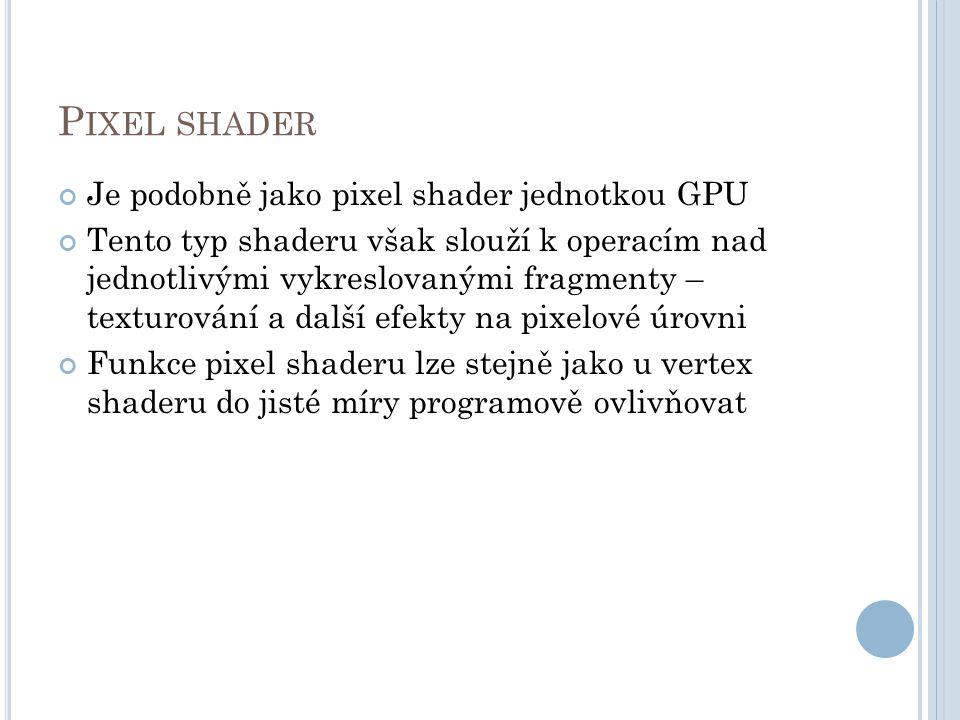 P IXEL SHADER Je podobně jako pixel shader jednotkou GPU Tento typ shaderu však slouží k operacím nad jednotlivými vykreslovanými fragmenty – texturování a další efekty na pixelové úrovni Funkce pixel shaderu lze stejně jako u vertex shaderu do jisté míry programově ovlivňovat