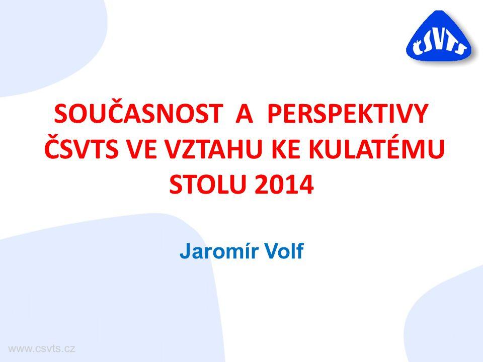 SOUČASNOST A PERSPEKTIVY ČSVTS VE VZTAHU KE KULATÉMU STOLU 2014 Jaromír Volf