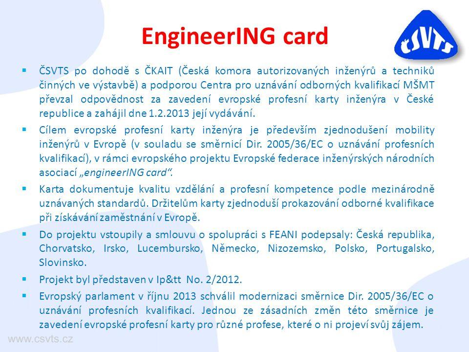 EngineerING card  ČSVTS po dohodě s ČKAIT (Česká komora autorizovaných inženýrů a techniků činných ve výstavbě) a podporou Centra pro uznávání odborných kvalifikací MŠMT převzal odpovědnost za zavedení evropské profesní karty inženýra v České republice a zahájil dne 1.2.2013 její vydávání.