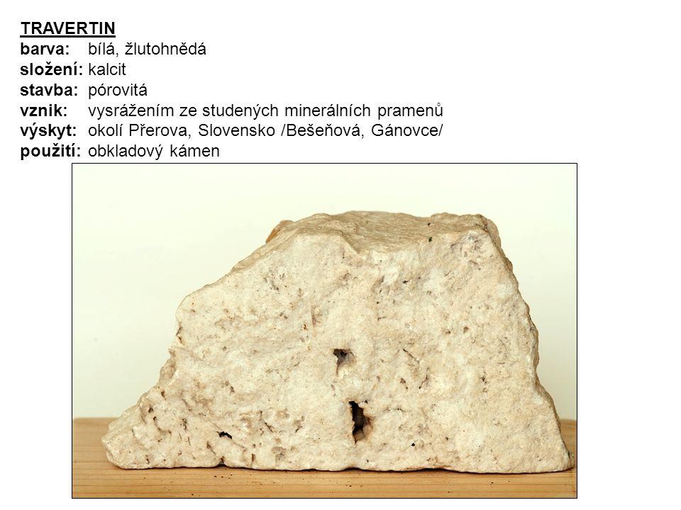 TRAVERTIN barva: bílá, žlutohnědá složení: kalcit stavba: pórovitá vznik: vysrážením ze studených minerálních pramenů výskyt: okolí Přerova, Slovensko
