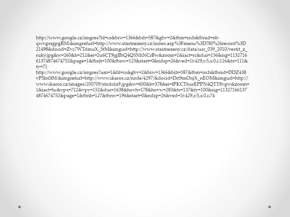 http://www.google.cz/imgres hl=cs&biw=1366&bih=587&gbv=2&tbm=isch&tbnid=nb- qwvgxrgpgRM:&imgrefurl=http://www.stastnezeny.cz/index.asp%3Fmenu%3D780%26record%3D 21498&docid=Zvc7WTdmuX_StM&imgurl=http://www.stastnezeny.cz/data/usr_039_2010/vestit_z_ ruky.jpg&w=260&h=212&ei=2u6CT9jgIIbQ4QSNhNCrBw&zoom=1&iact=rc&dur=156&sig=1132716 61374874674752&page=1&tbnh=100&tbnw=123&start=0&ndsp=26&ved=1t:429,r:5,s:0,i:116&tx=111& ty=71 http://www.google.cz/imgres um=1&hl=cs&gbv=2&biw=1366&bih=587&tbm=isch&tbnid=DDZ438 vPSln0fM:&imgrefurl=http://www.ikaros.cz/node/4297/&docid=Drt9mOnjX_nEOM&imgurl=http:// www.ikaros.cz/images/200709/stodola9.jpg&w=600&h=378&ei=fPKCT6usEPPN4QTT8vgw&zoom= 1&iact=hc&vpx=712&vpy=152&dur=1638&hovh=178&hovw=283&tx=137&ty=100&sig=11327166137 4874674752&page=1&tbnh=127&tbnw=196&start=0&ndsp=26&ved=1t:429,r:5,s:0,i:74