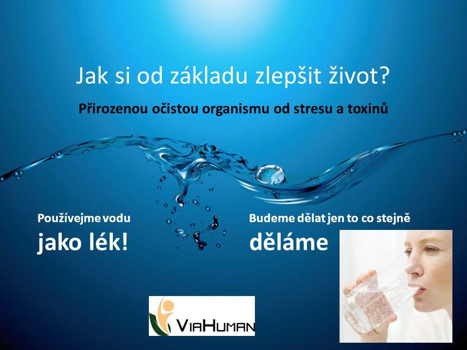 Jak si od základu zlepšit život? Přirozenou očistou organismu od stresu a toxinů Budeme dělat jen to co stejně děláme Používejme vodu jako lék!