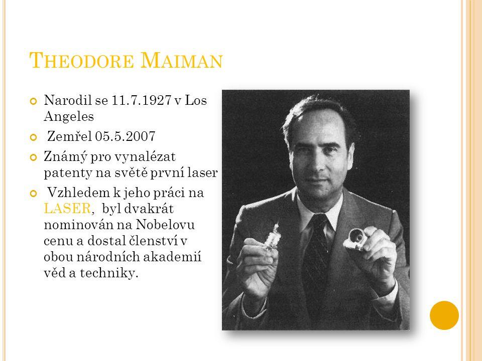 T HEODORE M AIMAN Narodil se 11.7.1927 v Los Angeles Zemřel 05.5.2007 Známý pro vynalézat patenty na světě první laser Vzhledem k jeho práci na LASER,