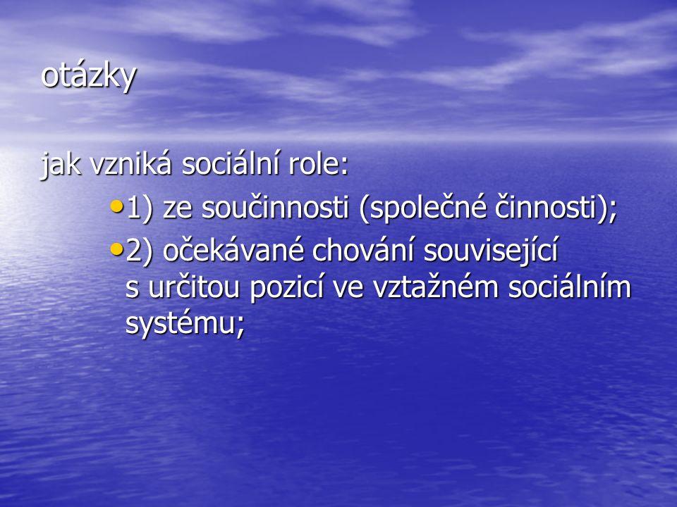 otázky jak vzniká sociální role: 1) ze součinnosti (společné činnosti); 1) ze součinnosti (společné činnosti); 2) očekávané chování související s urči