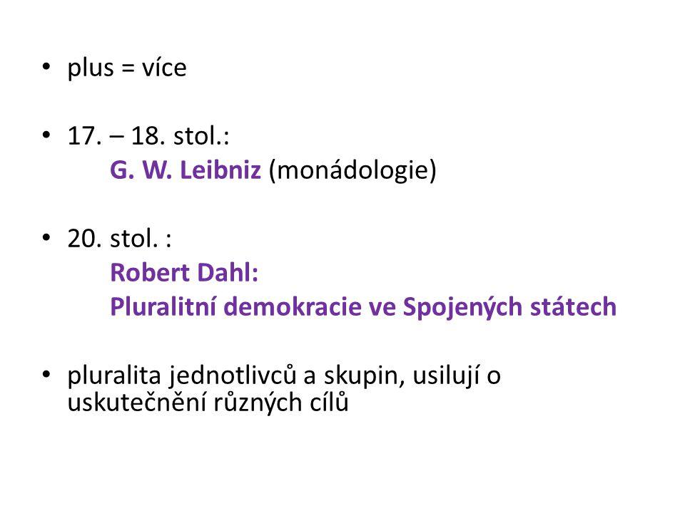 plus = více 17. – 18. stol.: G. W. Leibniz (monádologie) 20. stol. : Robert Dahl: Pluralitní demokracie ve Spojených státech pluralita jednotlivců a s