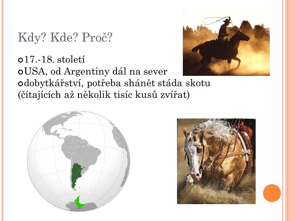 Kdy? Kde? Proč? 17.-18. století USA, od Argentiny dál na sever dobytkářství, potřeba shánět stáda skotu (čítajících až několik tisíc kusů zvířat)