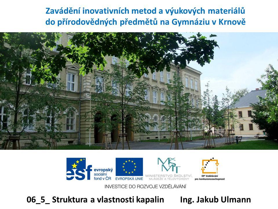 Zavádění inovativních metod a výukových materiálů do přírodovědných předmětů na Gymnáziu v Krnově 06_5_ Struktura a vlastnosti kapalin Ing. Jakub Ulma