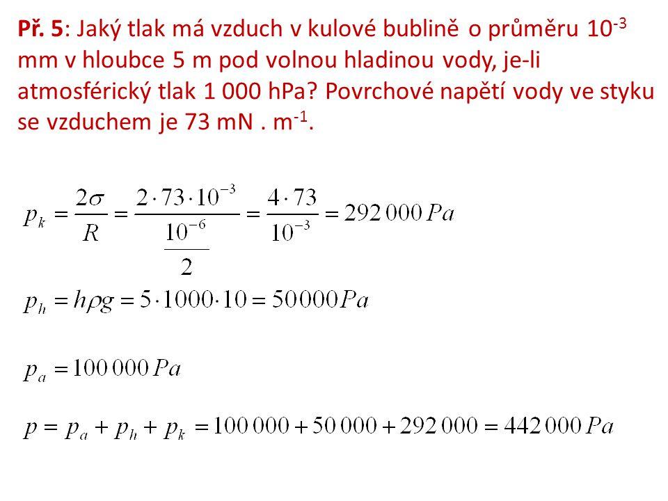 Př. 5: Jaký tlak má vzduch v kulové bublině o průměru 10 -3 mm v hloubce 5 m pod volnou hladinou vody, je-li atmosférický tlak 1 000 hPa? Povrchové na