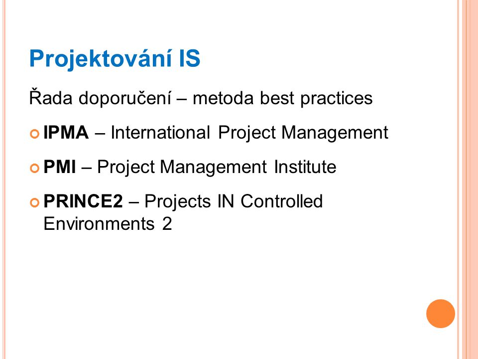 Projektování IS Řada doporučení – metoda best practices IPMA – International Project Management PMI – Project Management Institute PRINCE2 – Projects