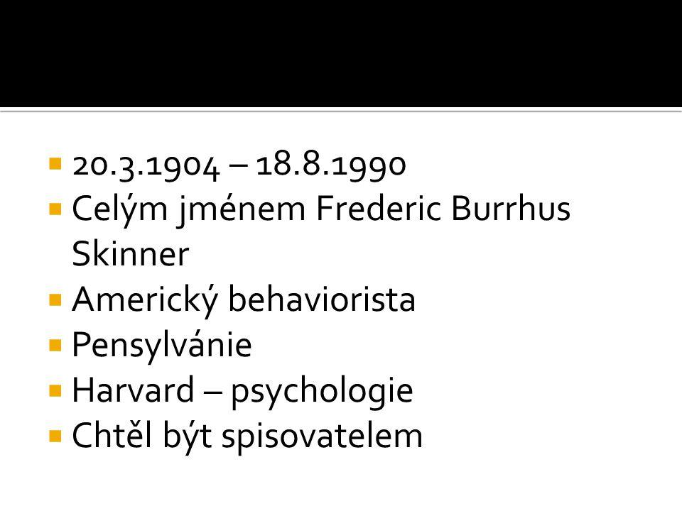  20.3.1904 – 18.8.1990  Celým jménem Frederic Burrhus Skinner  Americký behaviorista  Pensylvánie  Harvard – psychologie  Chtěl být spisovatelem