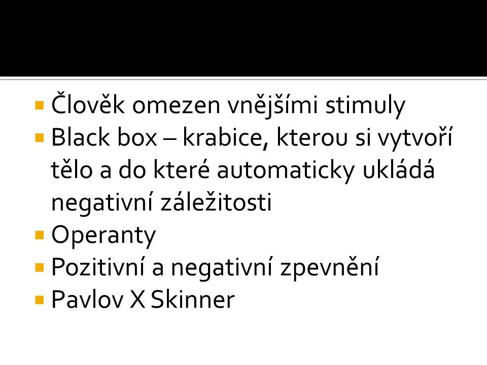  Člověk omezen vnějšími stimuly  Black box – krabice, kterou si vytvoří tělo a do které automaticky ukládá negativní záležitosti  Operanty  Poziti