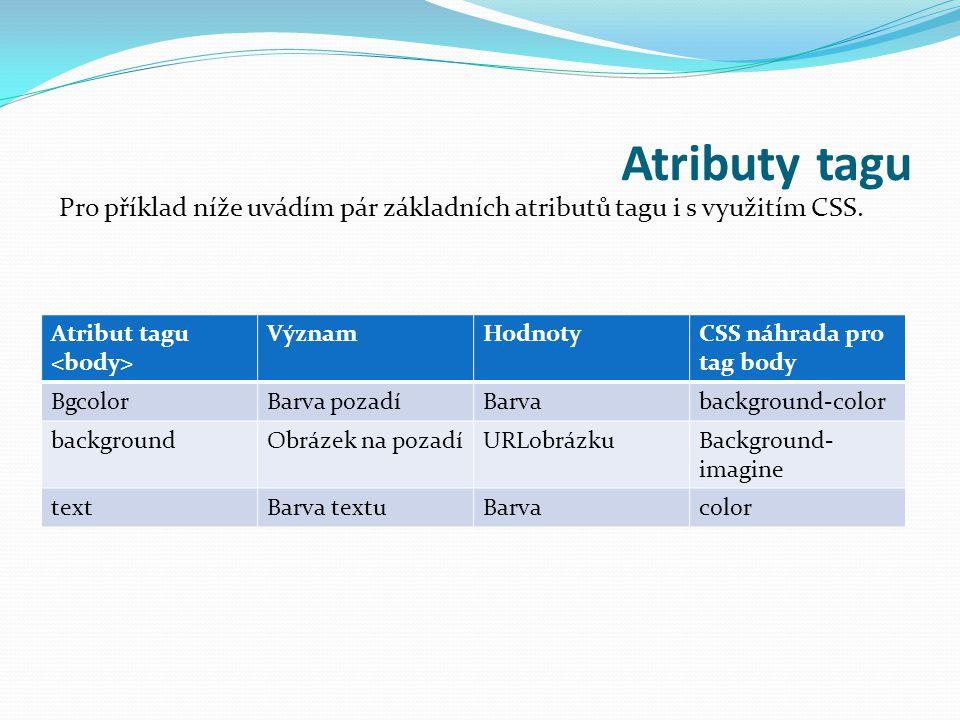 Atributy tagu Atribut tagu VýznamHodnotyCSS náhrada pro tag body BgcolorBarva pozadíBarvabackground-color backgroundObrázek na pozadíURLobrázkuBackground- imagine textBarva textuBarvacolor Pro příklad níže uvádím pár základních atributů tagu i s využitím CSS.